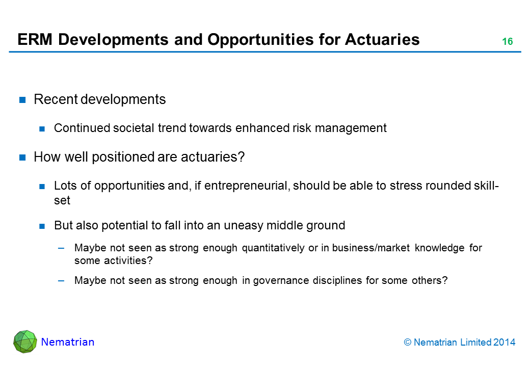 Bullet points include: Recent developments. Continued societal trend towards enhanced risk management. How well positioned are actuaries? Lots of opportunities and, if entrepreneurial, should be able to stress rounded skill-set. But also potential to fall into an uneasy middle ground. Maybe not seen as strong enough quantitatively or in business/market knowledge for some activities? Maybe not seen as strong enough in governance disciplines for some others?