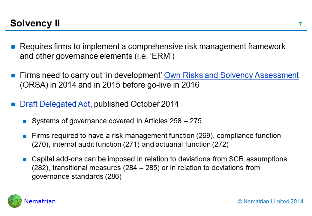 Bullet points include: Requires firms to implement a comprehensive risk management framework and other governance elements (i.e. 'ERM'). Firms need to carry out 'in development' Own Risks and Solvency Assessment (ORSA) in 2014 and in 2015 before go-live in 2016. Draft Delegated Act, published October 2014. Systems of governance covered in Articles 258 – 275. Firms required to have a risk management function (269), compliance function (270), internal audit function (271) and actuarial function (272). Capital add-ons can be imposed in relation to deviations from SCR assumptions (282), transitional measures (284 – 285) or in relation to deviations from governance standards (286)