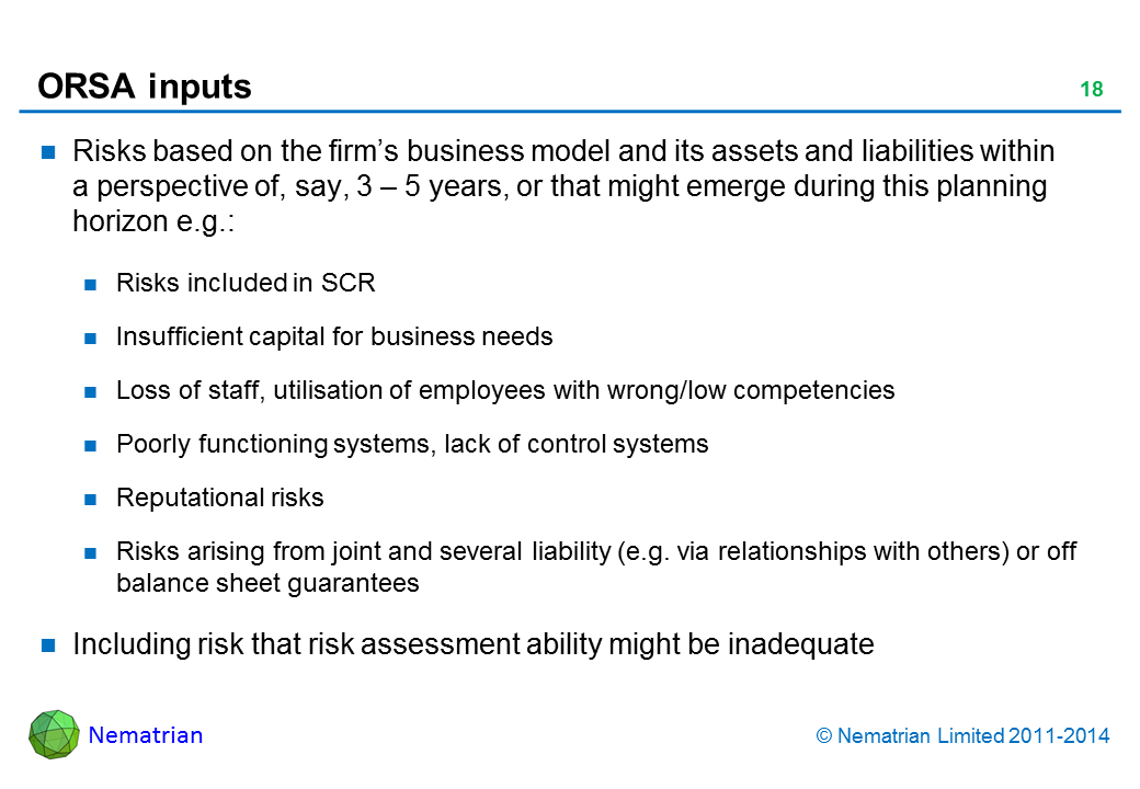 Bullet points include: Risks based on the firm's business model and its assets and liabilities within a perspective of, say, 3 – 5 years, or that might emerge during this planning horizon e.g.: Risks included in SCR Insufficient capital for business needs Loss of staff, utilisation of employees with wrong/low competencies Poorly functioning systems, lack of control systems Reputational risks Risks arising from joint and several liability (e.g. via relationships with others) or off balance sheet guarantees Including risk that risk assessment ability might be inadequate