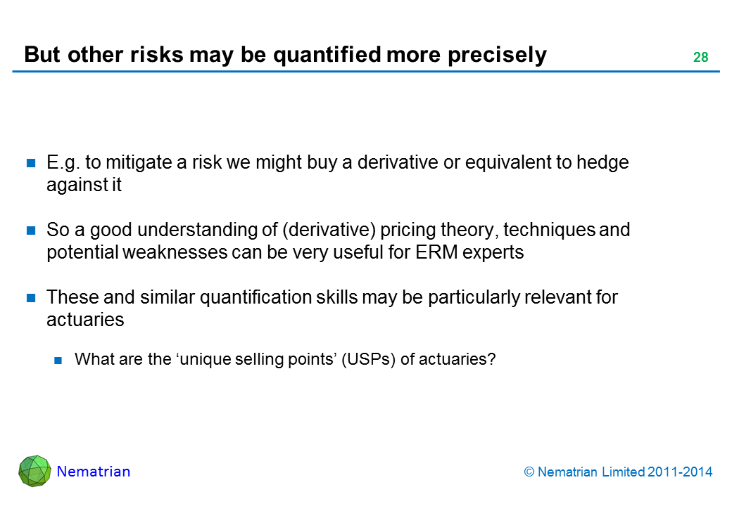 Bullet points include: E.g. to mitigate a risk we might buy a derivative or equivalent to hedge against it So a good understanding of (derivative) pricing theory, techniques and potential weaknesses can be very useful for ERM experts These and similar quantification skills may be particularly relevant for actuaries What are the 'unique selling points' (USPs) of actuaries?