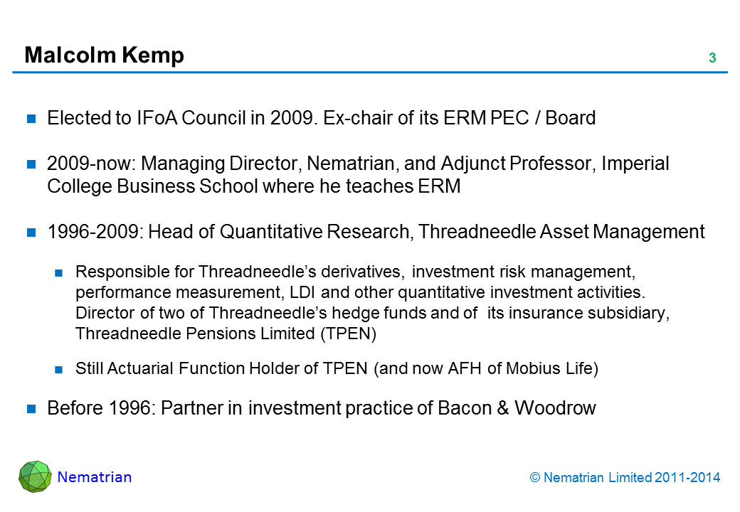 Bullet points include: Elected to IFoA Council in 2009. Ex-chair of its ERM PEC / Board 2009-now: Managing Director, Nematrian, and Adjunct Professor, Imperial College Business School where he teaches ERM 1996-2009: Head of Quantitative Research, Threadneedle Asset Management Responsible for Threadneedle's derivatives, investment risk management, performance measurement, LDI and other quantitative investment activities. Director of two of Threadneedle's hedge funds and of  its insurance subsidiary, Threadneedle Pensions Limited (TPEN) Still Actuarial Function Holder of TPEN (and now AFH of Mobius Life) Before 1996: Partner in investment practice of Bacon & Woodrow