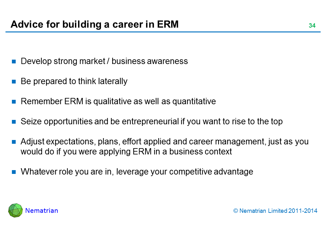Bullet points include: Develop strong market / business awareness Be prepared to think laterally Remember ERM is qualitative as well as quantitative Seize opportunities and be entrepreneurial if you want to rise to the top Adjust expectations, plans, effort applied and career management, just as you would do if you were applying ERM in a business context Whatever role you are in, leverage your competitive advantage
