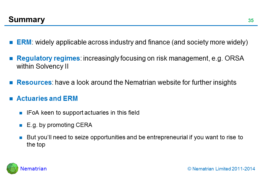 Bullet points include: ERM: widely applicable across industry and finance (and society more widely) Regulatory regimes: increasingly focusing on risk management, e.g. ORSA within Solvency II Resources: have a look around the Nematrian website for further insights Actuaries and ERM IFoA keen to support actuaries in this field E.g. by promoting CERA But you'll need to seize opportunities and be entrepreneurial if you want to rise to the top