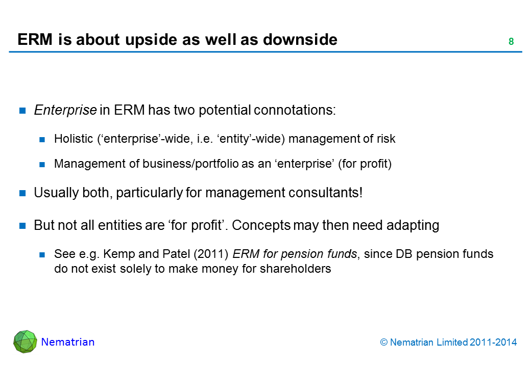 Bullet points include: Enterprise in ERM has two potential connotations: Holistic ('enterprise'-wide, i.e. 'entity'-wide) management of risk Management of business/portfolio as an 'enterprise' (for profit) Usually both, particularly for management consultants! But not all entities are 'for profit'. Concepts may then need adapting See e.g. Kemp and Patel (2011) ERM for pension funds, since DB pension funds do not exist solely to make money for shareholders