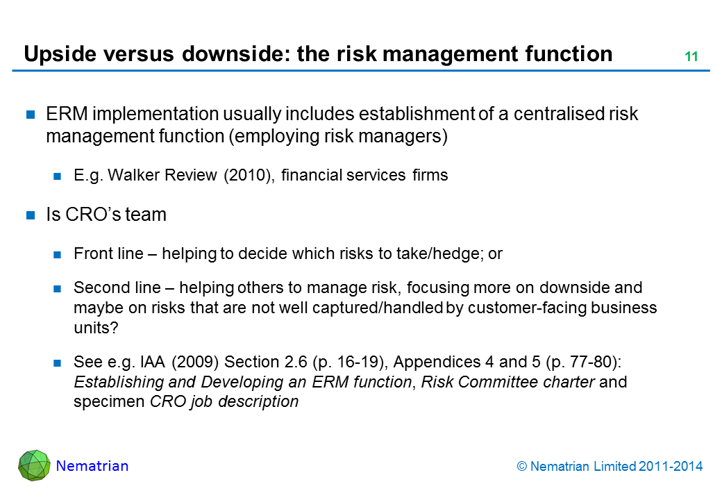 Bullet points include: ERM implementation usually includes establishment of a centralised risk management function (employing risk managers). E.g. Walker Review (2010), financial services firms. Is CRO's team. Front line – helping to decide which risks to take/hedge; or Second line – helping others to manage risk, focusing more on downside and maybe on risks that are not well captured/handled by customer-facing business units? See e.g. IAA (2009) Section 2.6 (p. 16-19), Appendices 4 and 5 (p. 77-80): Establishing and Developing an ERM function, Risk Committee charter and specimen CRO job description