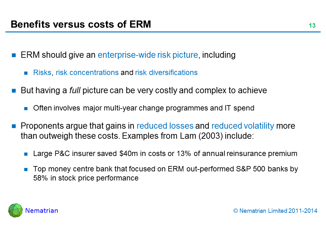 Bullet points include: ERM should give an enterprise-wide risk picture, including. Risks, risk concentrations and risk diversifications. But having a full picture can be very costly and complex to achieve. Often involves major multi-year change programmes and IT spend. Proponents argue that gains in reduced losses and reduced volatility more than outweigh these costs. Examples from Lam (2003) include: Large P&C insurer saved $40m in costs or 13% of annual reinsurance premium. Top money centre bank that focused on ERM out-performed S&P 500 banks by 58% in stock price performance