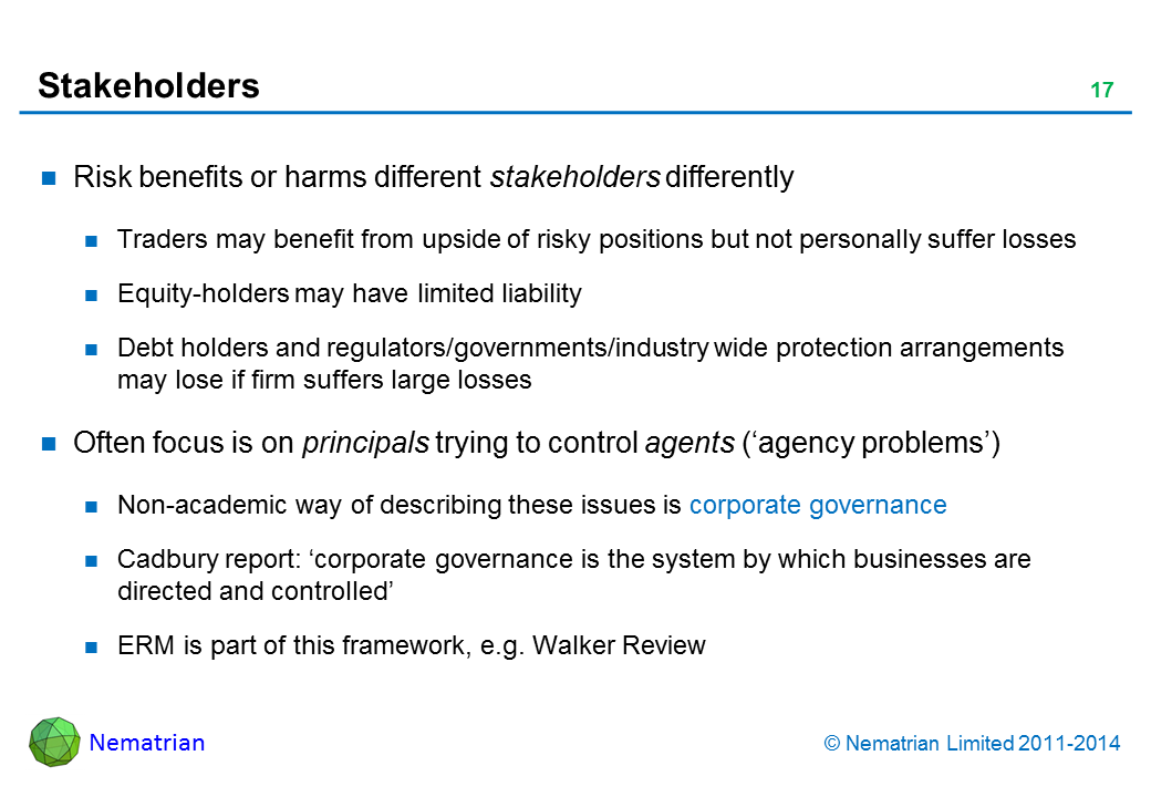 Bullet points include: Risk benefits or harms different stakeholders differently. Traders may benefit from upside of risky positions but not personally suffer losses. Equity-holders may have limited liability. Debt holders and regulators/governments/industry wide protection arrangements may lose if firm suffers large losses. Often focus is on principals trying to control agents ('agency problems'). Non-academic way of describing these issues is corporate governance. Cadbury report: 'corporate governance is the system by which businesses are directed and controlled'. ERM is part of this framework, e.g. Walker Review