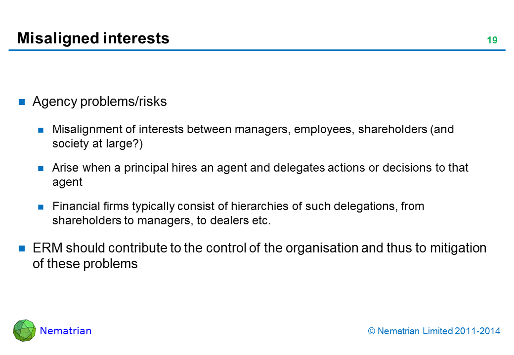 Bullet points include: Agency problems/risks. Misalignment of interests between managers, employees, shareholders (and society at large?). Arise when a principal hires an agent and delegates actions or decisions to that agent. Financial firms typically consist of hierarchies of such delegations, from shareholders to managers, to dealers etc. ERM should contribute to the control of the organisation and thus to mitigation of these problems