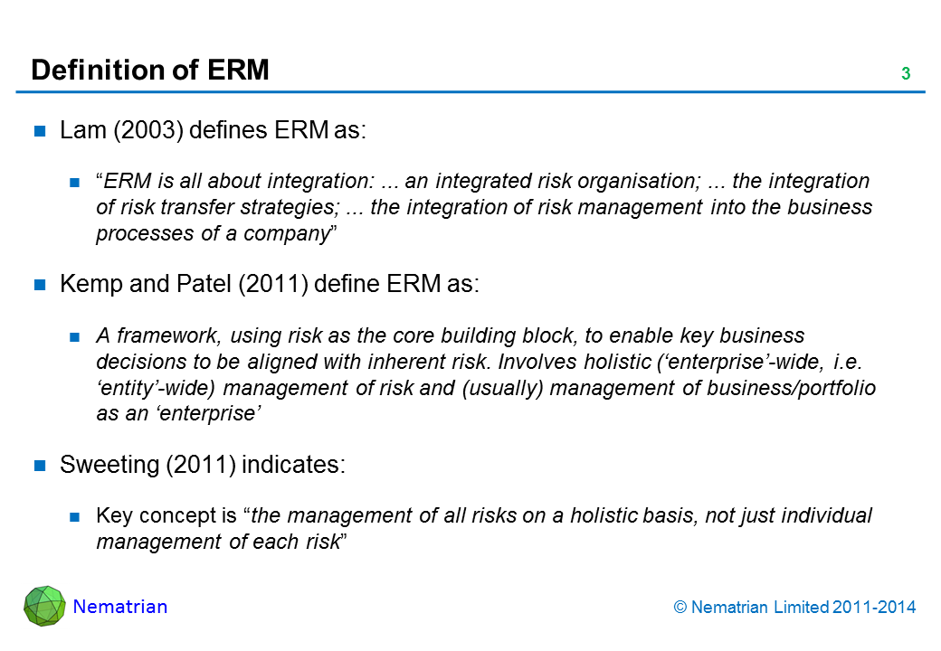 "Bullet points include: Lam (2003) defines ERM as: ""ERM is all about integration: ... an integrated risk organisation; ... the integration of risk transfer strategies; ... the integration of risk management into the business processes of a company"". Kemp and Patel (2011) define ERM as: A framework, using risk as the core building block, to enable key business decisions to be aligned with inherent risk. Involves holistic ('enterprise'-wide, i.e. 'entity'-wide) management of risk and (usually) management of business/portfolio as an 'enterprise'. Sweeting (2011) indicates: Key concept is ""the management of all risks on a holistic basis, not just individual management of each risk"""