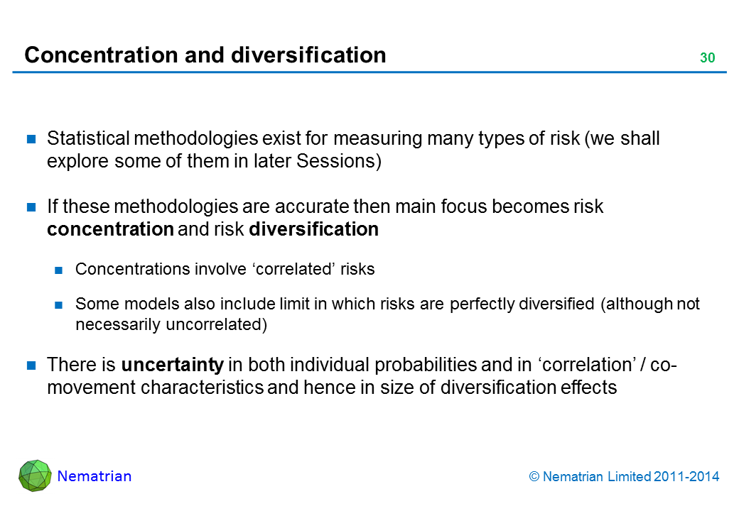 Bullet points include: Statistical methodologies exist for measuring many types of risk (we shall explore some of them in later Sessions). If these methodologies are accurate then main focus becomes risk concentration and risk diversification. Concentrations involve 'correlated' risks. Some models also include limit in which risks are perfectly diversified (although not necessarily uncorrelated). There is uncertainty in both individual probabilities and in 'correlation' / co-movement characteristics and hence in size of diversification effects