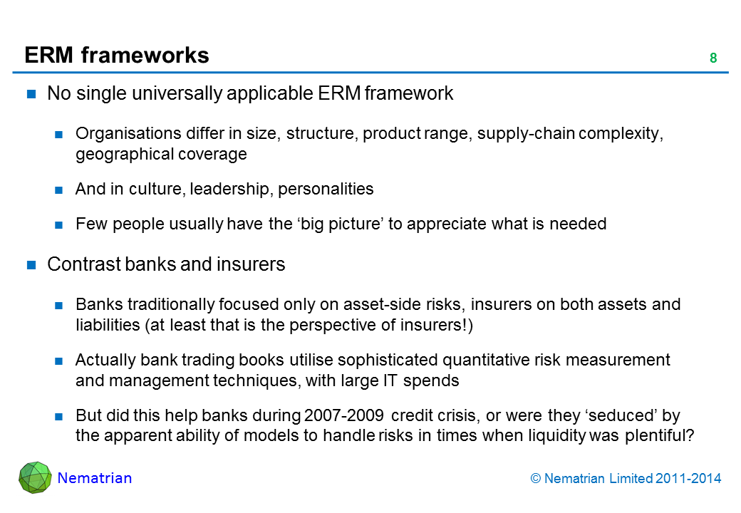 Bullet points include: No single universally applicable ERM framework. Organisations differ in size, structure, product range, supply-chain complexity, geographical coverage. And in culture, leadership, personalities. Few people usually have the 'big picture' to appreciate what is needed. Contrast banks and insurers. Banks traditionally focused only on asset-side risks, insurers on both assets and liabilities (at least that is the perspective of insurers!). Actually bank trading books utilise sophisticated quantitative risk measurement and management techniques, with large IT spends. But did this help banks during 2007-2009 credit crisis, or were they 'seduced' by the apparent ability of models to handle risks in times when liquidity was plentiful?