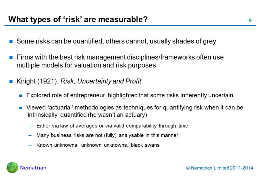 Bullet points include: Some risks can be quantified, others cannot, usually shades of grey. Firms with the best risk management disciplines/frameworks often use multiple models for valuation and risk purposes. Knight (1921): Risk, Uncertainty and Profit. Explored role of entrepreneur, highlighted that some risks inherently uncertain. Viewed 'actuarial' methodologies as techniques for quantifying risk when it can be 'intrinsically' quantified (he wasn't an actuary). Either via law of averages or via valid comparability through time. Many business risks are not (fully) analysable in this manner! Known unknowns, unknown unknowns, black swans
