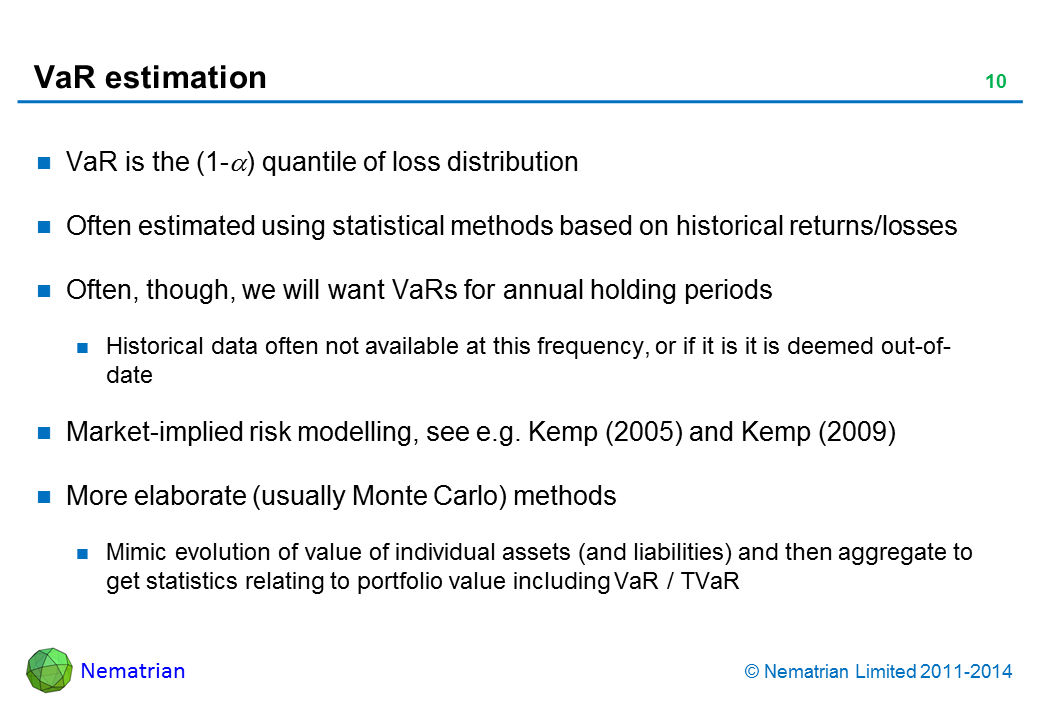 Bullet points include: VaR is the (1-alpha) quantile of loss distribution. Often estimated using statistical methods based on historical returns/losses. Often, though, we will want VaRs for annual holding periods. Historical data often not available at this frequency, or if it is it is deemed out-of-date. Market-implied risk modelling, see e.g. Kemp (2005) and Kemp (2009). More elaborate (usually Monte Carlo) methods. Mimic evolution of value of individual assets (and liabilities) and then aggregate to get statistics relating to portfolio value including VaR / TVaR