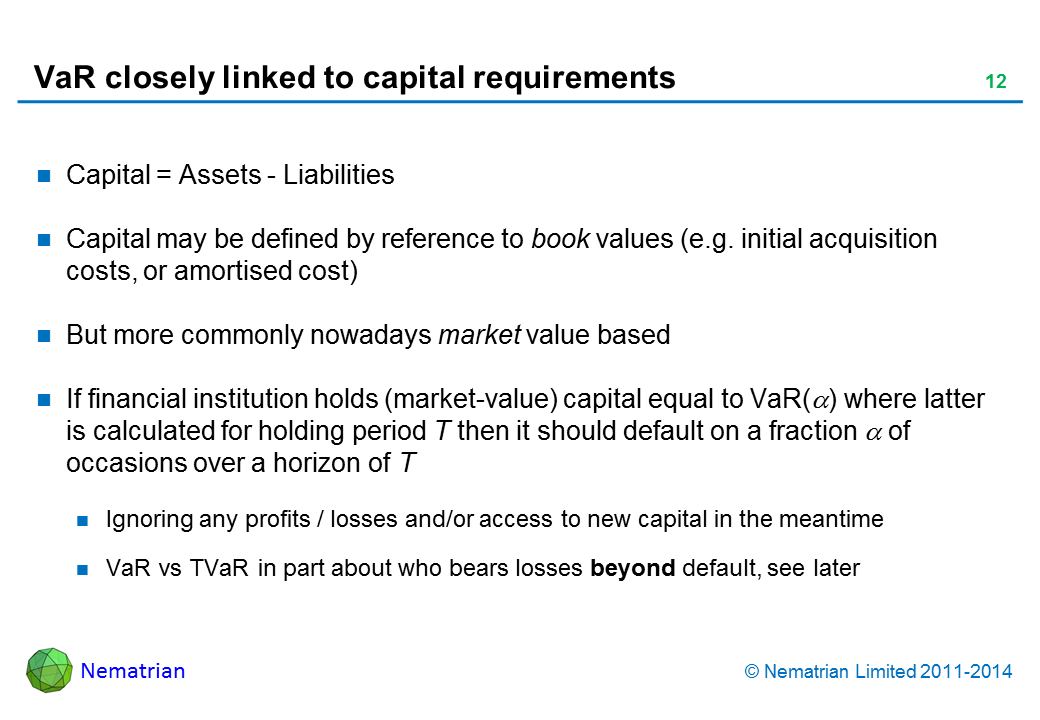Bullet points include: Capital = Assets – Liabilities. Capital may be defined by reference to book values (e.g. initial acquisition costs, or amortised cost). But more commonly nowadays market value based. If financial institution holds (market-value) capital equal to VaR(alpha) where latter is calculated for holding period T then it should default on a fraction alpha of occasions over a horizon of T. Ignoring any profits / losses and/or access to new capital in the meantime. VaR vs TVaR in part about who bears losses beyond default, see later