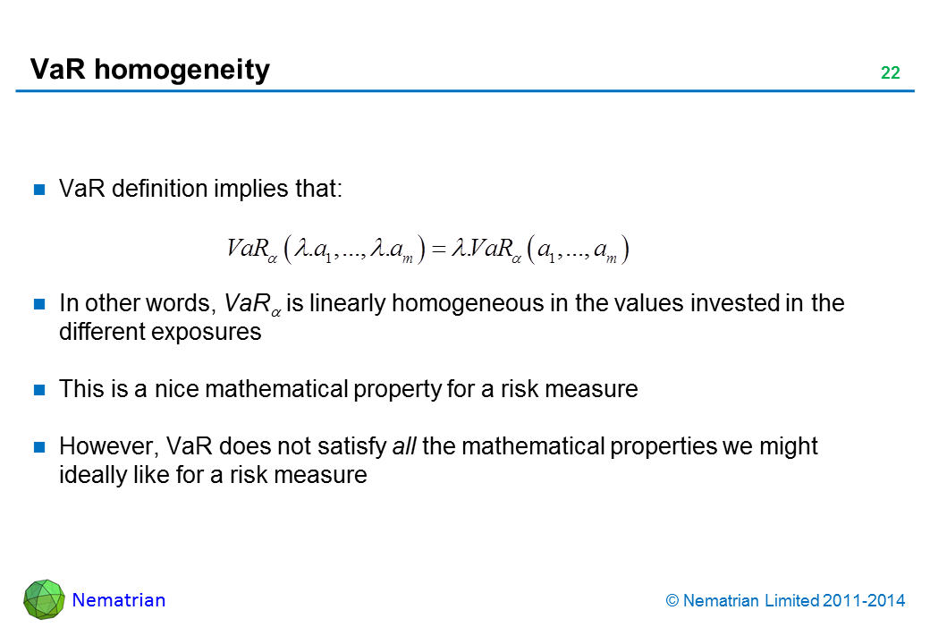 Bullet points include: VaR definition implies that: In other words, VaR(alpha) is linearly homogeneous in the values invested in the different exposures. This is a nice mathematical property for a risk measure. However, VaR does not satisfy all the mathematical properties we might ideally like for a risk measure