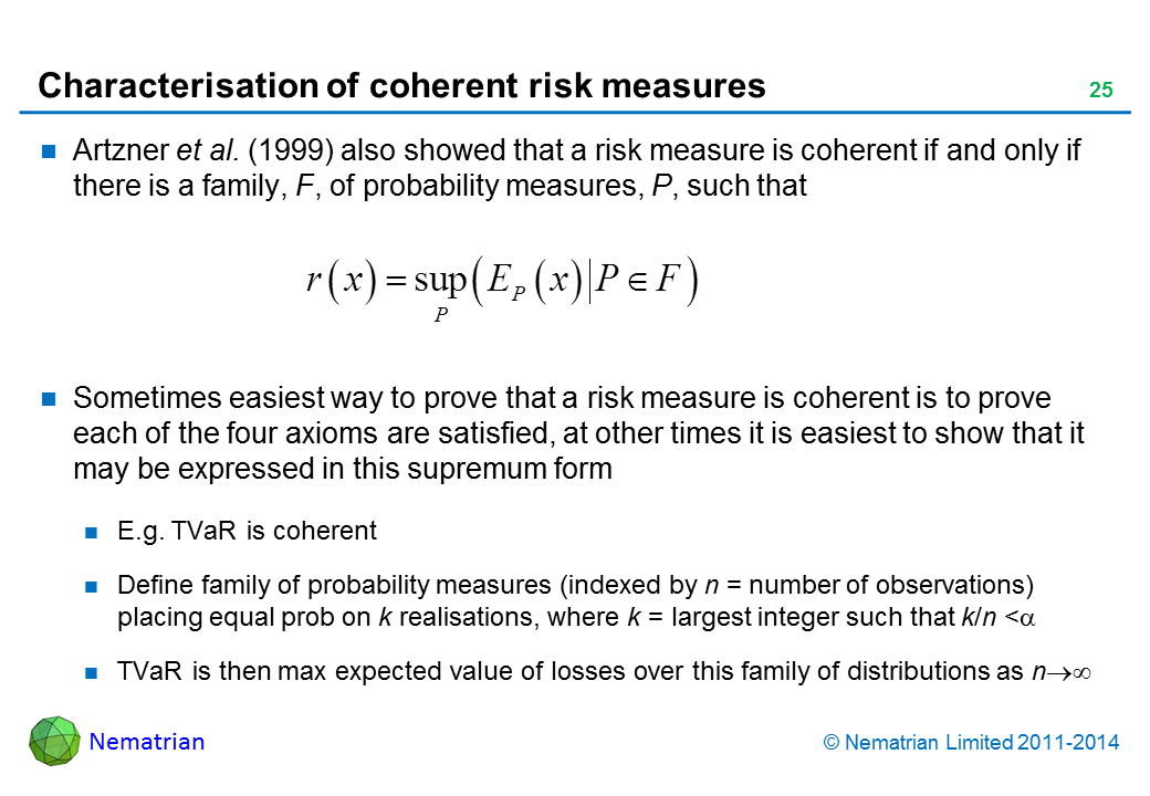 Bullet points include: Artzner et al. (1999) also showed that a risk measure is coherent if and only if there is a family, F, of probability measures, P, such that. Sometimes easiest way to prove that a risk measure is coherent is to prove each of the four axioms are satisfied, at other times it is easiest to show that it may be expressed in this supremum form. E.g. TVaR is coherent. Define family of probability measures (indexed by n = number of observations) placing equal prob on k realisations, where k = largest integer such that k/n <alpha. TVaR is then max expected value of losses over this family of distributions as n tends to infinity