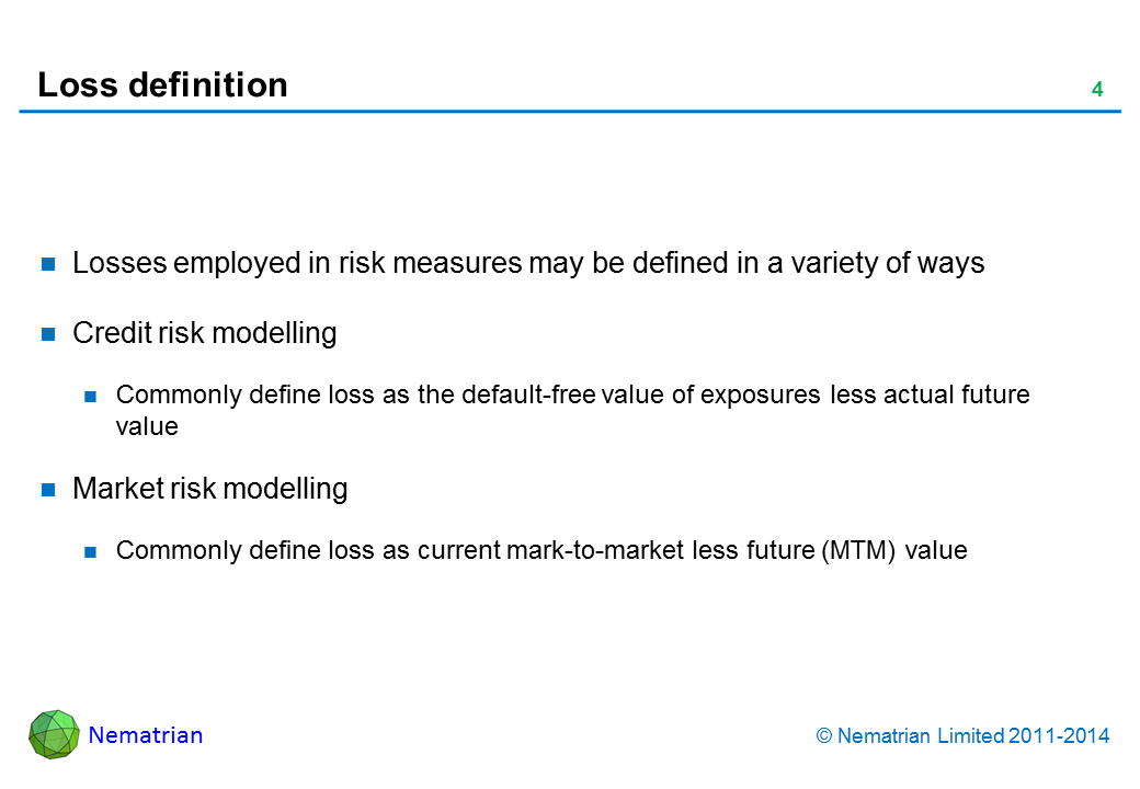 Bullet points include: Losses employed in risk measures may be defined in a variety of ways. Credit risk modelling. Commonly define loss as the default-free value of exposures less actual future value. Market risk modelling. Commonly define loss as current mark-to-market less future (MTM) value