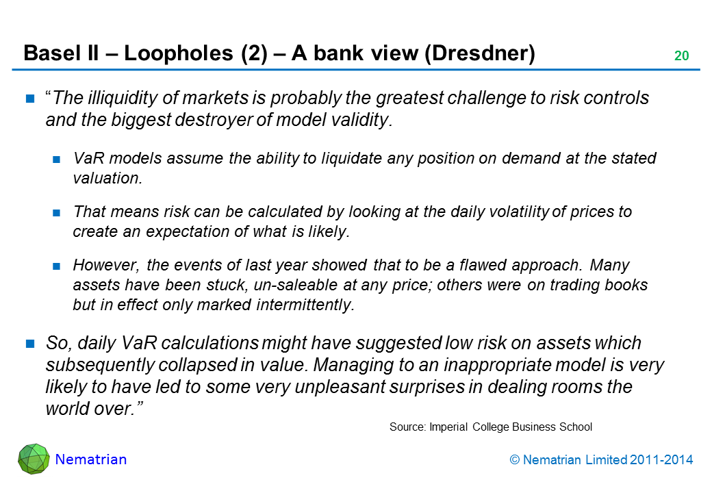 "Bullet points include: ""The illiquidity of markets is probably the greatest challenge to risk controls and the biggest destroyer of model validity. VaR models assume the ability to liquidate any position on demand at the stated valuation. That means risk can be calculated by looking at the daily volatility of prices to create an expectation of what is likely. However, the events of last year showed that to be a flawed approach. Many assets have been stuck, un-saleable at any price; others were on trading books but in effect only marked intermittently. So, daily VaR calculations might have suggested low risk on assets which subsequently collapsed in value. Managing to an inappropriate model is very likely to have led to some very unpleasant surprises in dealing rooms the world over."""