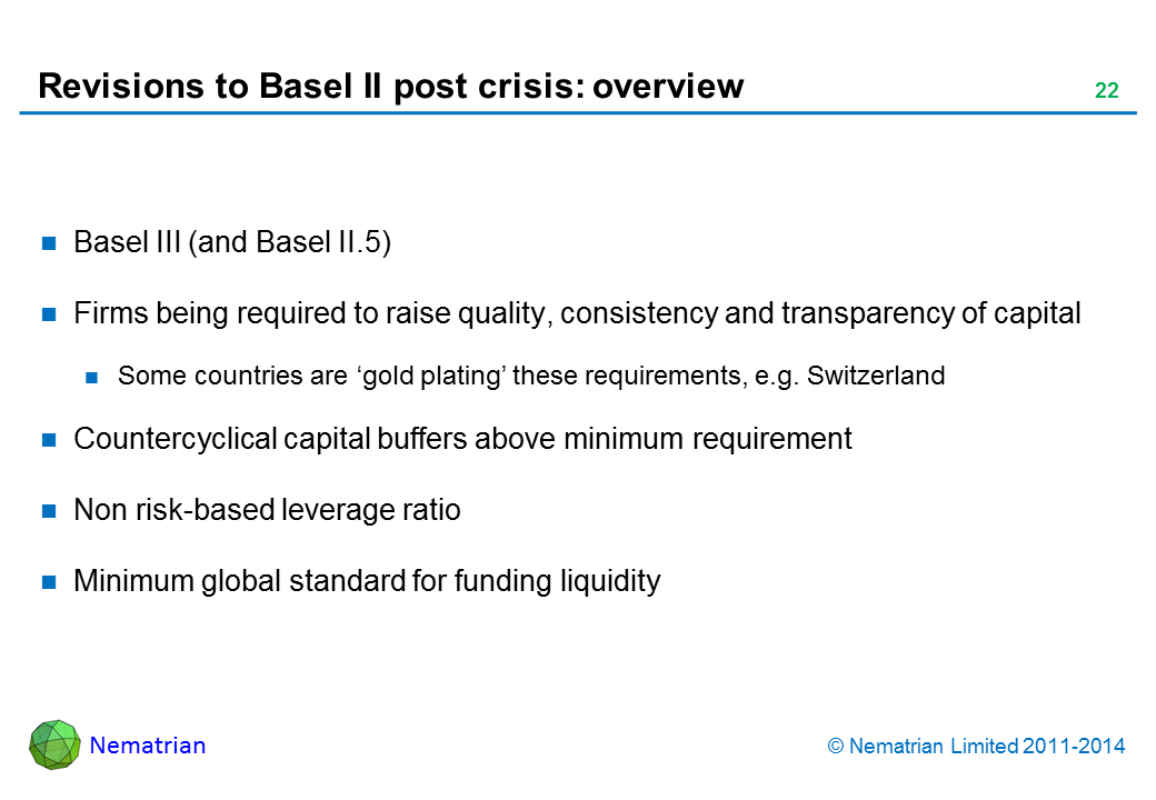 Bullet points include: Basel III (and Basel II.5). Firms being required to raise quality, consistency and transparency of capital. Some countries are 'gold plating' these requirements, e.g. Switzerland. Countercyclical capital buffers above minimum requirement. Non risk-based leverage ratio. Minimum global standard for funding liquidity
