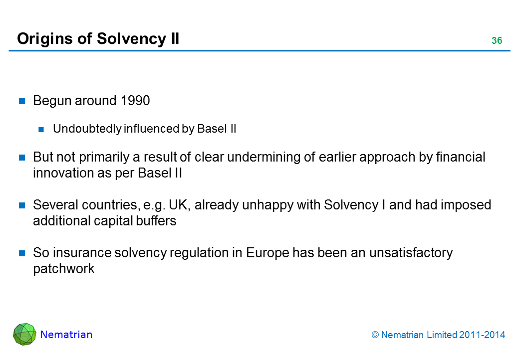 Bullet points include: Begun around 1990. Undoubtedly influenced by Basel II. But not primarily a result of clear undermining of earlier approach by financial innovation as per Basel II. Several countries, e.g. UK, already unhappy with Solvency I and had imposed additional capital buffers. So insurance solvency regulation in Europe has been an unsatisfactory patchwork