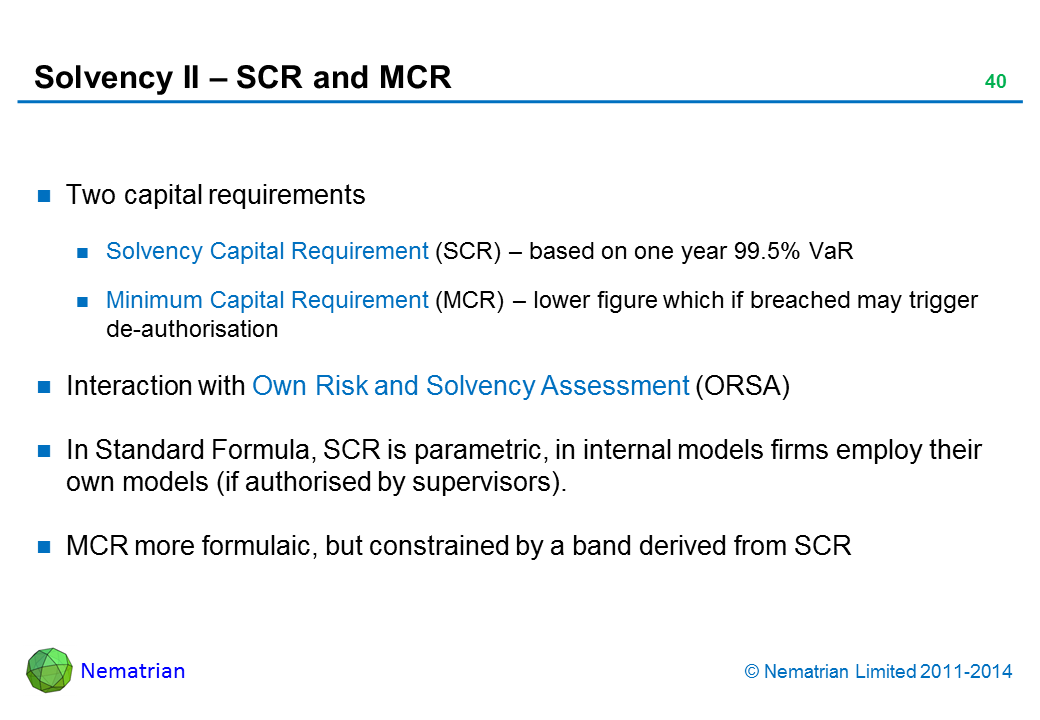 Bullet points include: Two capital requirements. Solvency Capital Requirement (SCR) – based on one year 99.5% VaR. Minimum Capital Requirement (MCR) – lower figure which if breached may trigger de-authorisation. Interaction with Own Risk and Solvency Assessment (ORSA). In Standard Formula, SCR is parametric, in internal models firms employ their own models (if authorised by supervisors).. MCR more formulaic, but constrained by a band derived from SCR