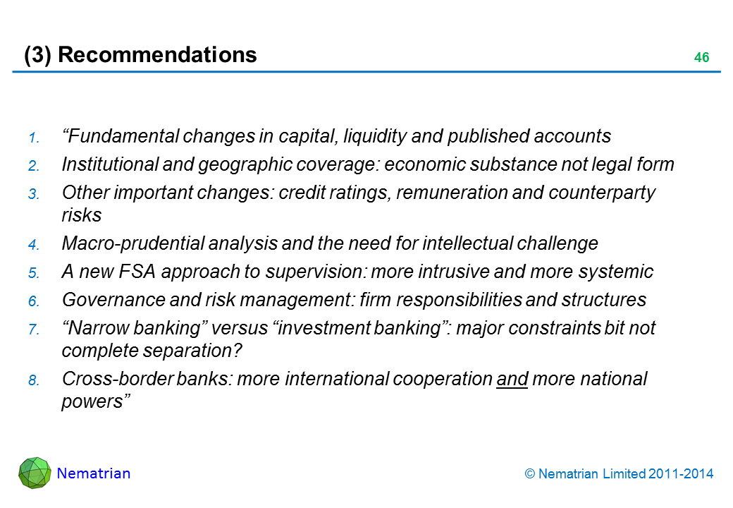 "Bullet points include: ""Fundamental changes in capital, liquidity and published accounts. Institutional and geographic coverage: economic substance not legal form. Other important changes: credit ratings, remuneration and counterparty risks. Macro-prudential analysis and the need for intellectual challenge. A new FSA approach to supervision: more intrusive and more systemic. Governance and risk management: firm responsibilities and structures. ""Narrow banking"" versus ""investment banking"": major constraints bit not complete separation? Cross-border banks: more international cooperation and more national powers"""