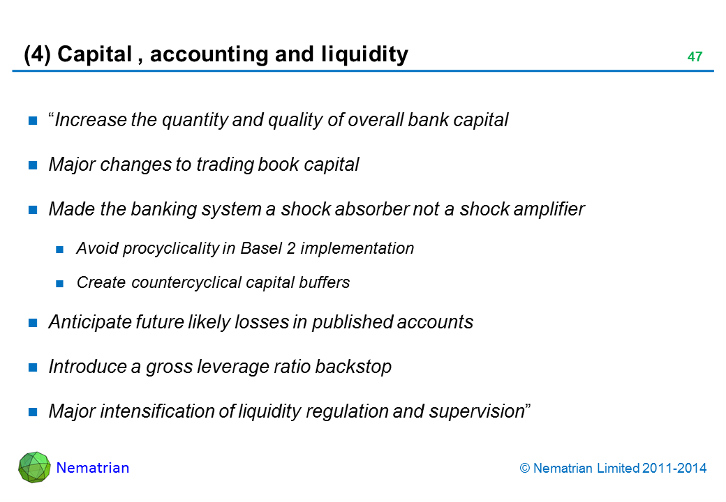 "Bullet points include: ""Increase the quantity and quality of overall bank capital. Major changes to trading book capital. Made the banking system a shock absorber not a shock amplifier. Avoid procyclicality in Basel 2 implementation. Create countercyclical capital buffers. Anticipate future likely losses in published accounts. Introduce a gross leverage ratio backstop. Major intensification of liquidity regulation and supervision"""
