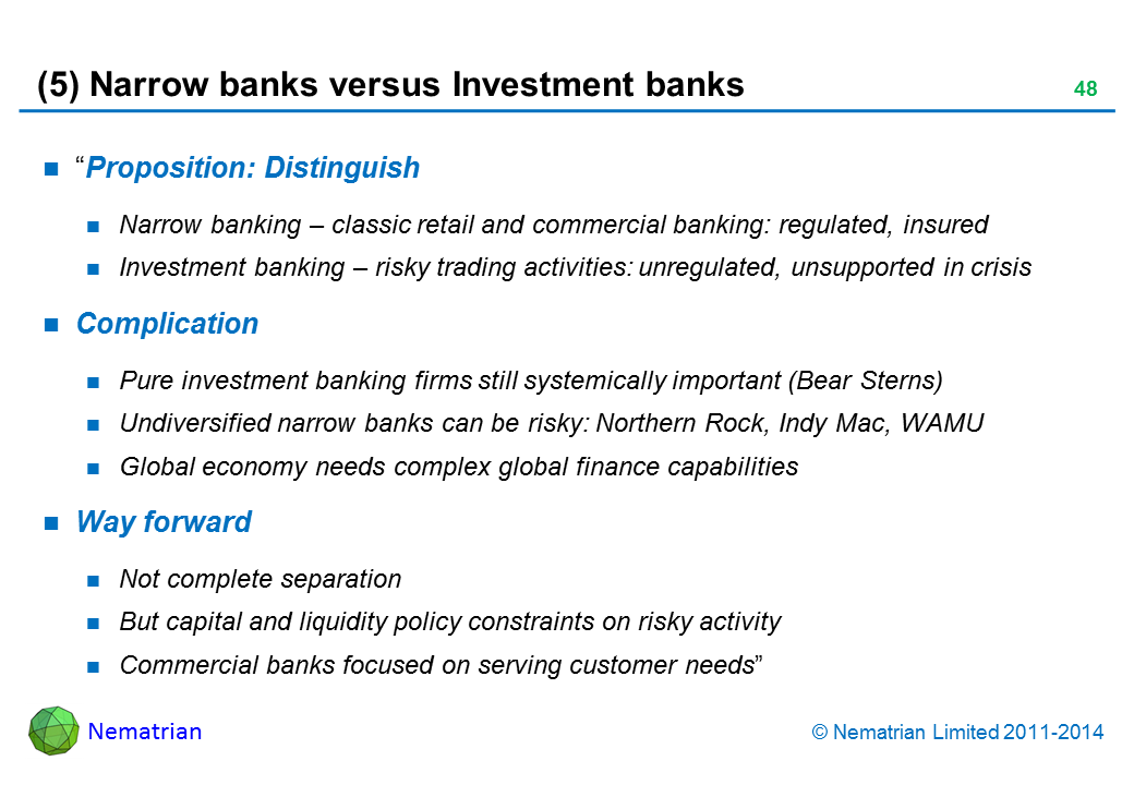 "Bullet points include: ""Proposition: Distinguish: Narrow banking – classic retail and commercial banking: regulated, insured. Investment banking – risky trading activities: unregulated, unsupported in crisis. Complication: Pure investment banking firms still systemically important (Bear Sterns), Undiversified narrow banks can be risky: Northern Rock, Indy Mac, WAMU, Global economy needs complex global finance capabilities. Way forward: Not complete separation, But capital and liquidity policy constraints on risky activity, Commercial banks focused on serving customer needs"""