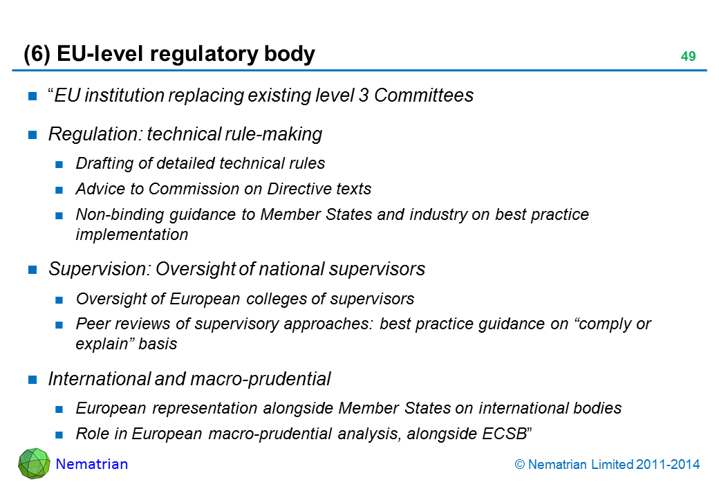 "Bullet points include: ""EU institution replacing existing level 3 Committees. Regulation: technical rule-making. Drafting of detailed technical rules. Advice to Commission on Directive texts. Non-binding guidance to Member States and industry on best practice implementation. Supervision: Oversight of national supervisors. Oversight of European colleges of supervisors. Peer reviews of supervisory approaches: best practice guidance on ""comply or explain"" basis. International and macro-prudential. European representation alongside Member States on international bodies. Role in European macro-prudential analysis, alongside ECSB"""