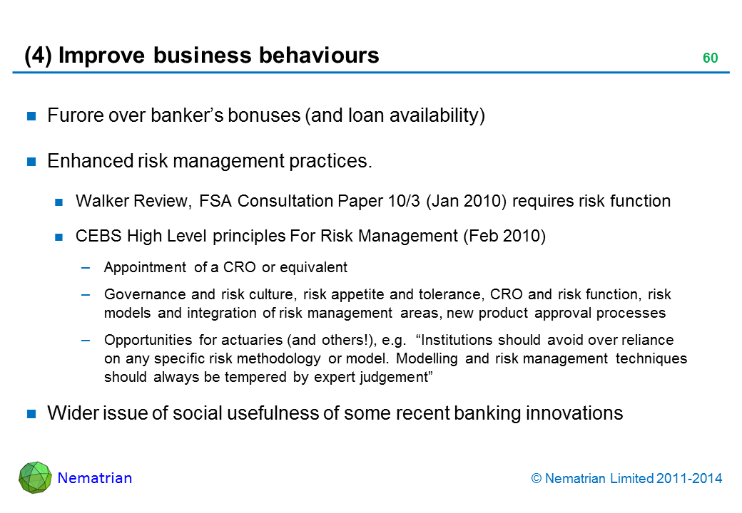 "Bullet points include: Furore over banker's bonuses (and loan availability). Enhanced risk management practices. Walker Review, FSA Consultation Paper 10/3 (Jan 2010) requires risk function. CEBS High Level principles For Risk Management (Feb 2010). Appointment of a CRO or equivalent. Governance and risk culture, risk appetite and tolerance, CRO and risk function, risk models and integration of risk management areas, new product approval processes. Opportunities for actuaries (and others!), e.g.  ""Institutions should avoid over reliance on any specific risk methodology or model. Modelling and risk management techniques should always be tempered by expert judgement"". Wider issue of social usefulness of some recent banking innovations"