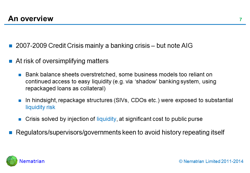 Bullet points include: 2007-2009 Credit Crisis mainly a banking crisis – but note AIG. At risk of oversimplifying matters. Bank balance sheets overstretched, some business models too reliant on continued access to easy liquidity (e.g. via 'shadow' banking system, using repackaged loans as collateral). In hindsight, repackage structures (SIVs, CDOs etc.) were exposed to substantial liquidity risk. Crisis solved by injection of liquidity, at significant cost to public purse. Regulators/supervisors/governments keen to avoid history repeating itself