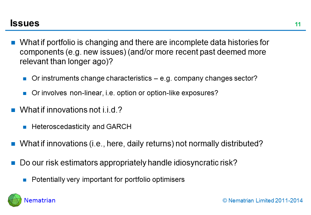 Bullet points include: What if portfolio is changing and there are incomplete data histories for components (e.g. new issues) (and/or more recent past deemed more relevant than longer ago)? Or instruments change characteristics – e.g. company changes sector? Or involves non-linear, i.e. option or option-like exposures? What if innovations not i.i.d.? Heteroscedasticity and GARCH. What if innovations (i.e., here, daily returns) not normally distributed? Do our risk estimators appropriately handle idiosyncratic risk? Potentially very important for portfolio optimisers