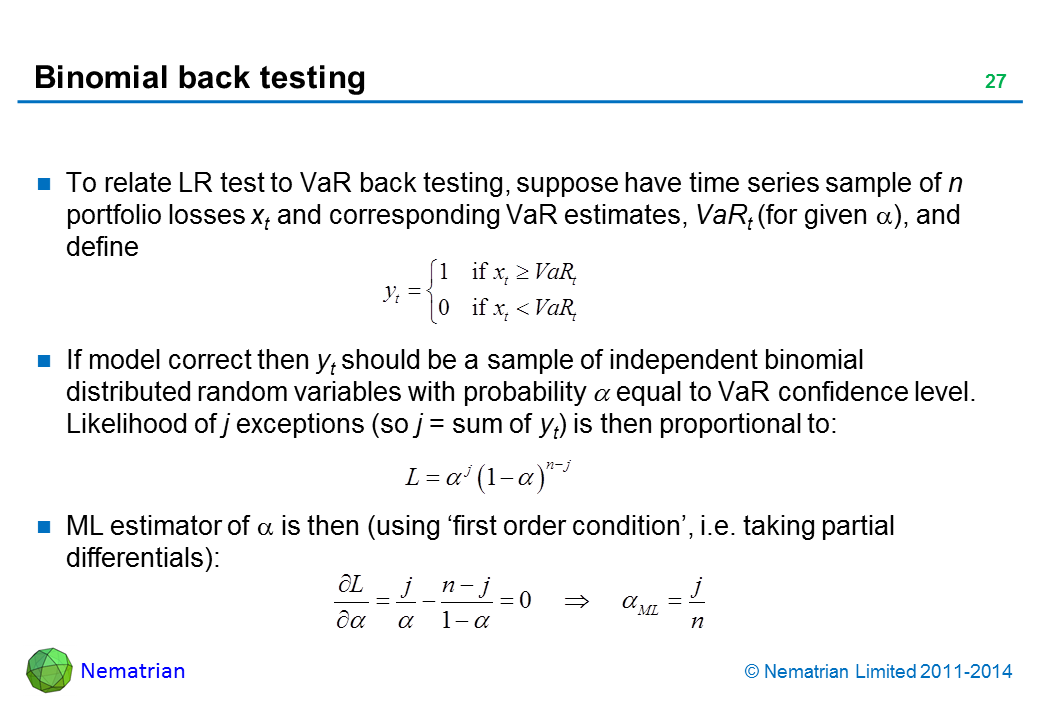 Bullet points include: To relate LR test to VaR back testing, suppose have time series sample of n portfolio losses xt and corresponding VaR estimates, VaRt (for given alpha), and define: If model correct then yt should be a sample of independent binomial distributed random variables with probability alpha equal to VaR confidence level. Likelihood of j exceptions (so j = sum of yt) is then proportional to: ML estimator of alpha is then (using 'first order condition', i.e. taking partial differentials):