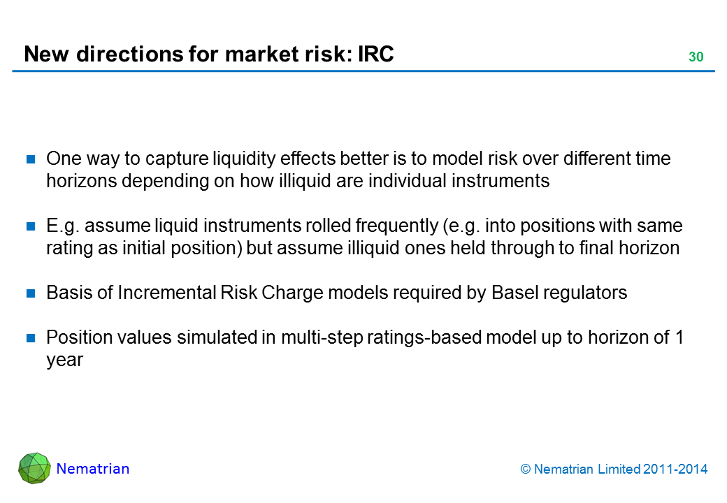 Bullet points include: One way to capture liquidity effects better is to model risk over longer time horizons depending on how illiquid individual instruments are. E.g. assume liquid instruments assumed to be rolled frequently, whilst illiquid ones held through to final horizon. Basis of Incremental Risk Charge models required by Basel regulators. Position values simulated in multi-step ratings-based model up to horizon of 1 year. Liquid positions rolled over frequently into positions with same initial ratings, illiquid ones rolled over less