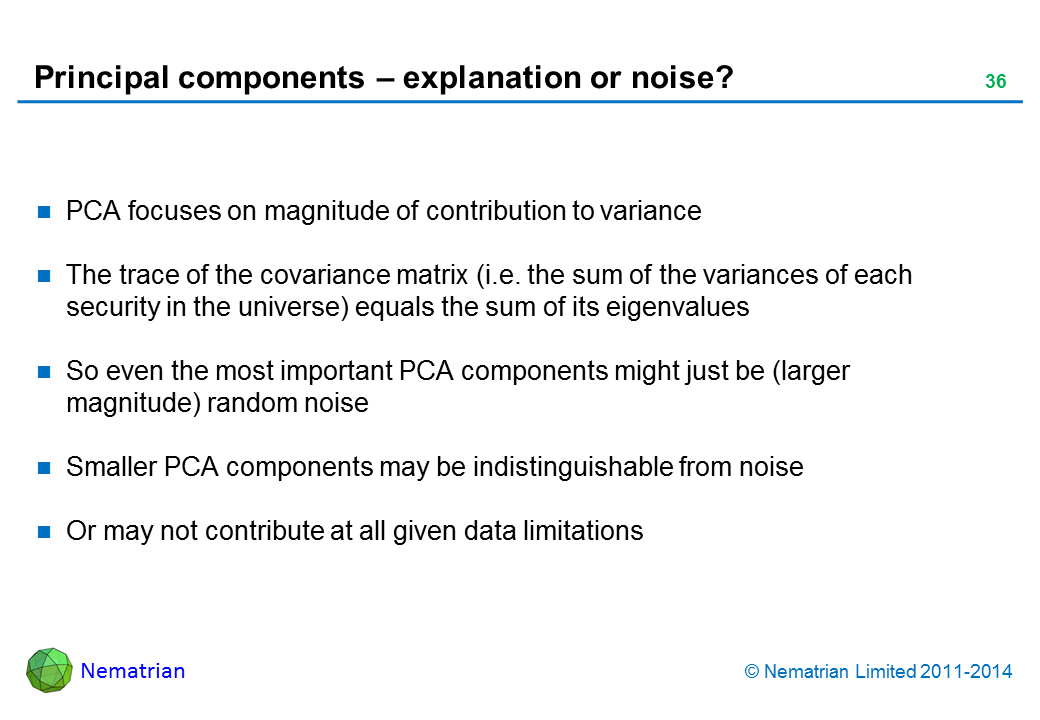 Bullet points include: PCA focuses just on magnitude of contribution to variance. The trace of the covariance matrix (i.e. the sum of the variances of each security in the universe) equals the sum of its eigenvalues. So even the most important PCA components might just be (larger magnitude) random noise. Smaller PCA components may be indistinguishable from noise Or may not contribute at all given data limitations
