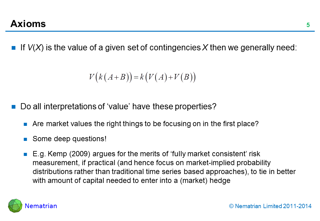 Bullet points include: If V(X) is the value of a given set of contingencies X then we generally need: Do all interpretations of 'value' have these properties? Are market values the right things to be focusing on in the first place? Some deep questions! E.g. Kemp (2009) argues for the merits of 'fully market consistent' risk measurement, if practical (and hence focus on market-implied probability distributions rather than traditional time series based approaches), to tie in better with amount of capital needed to enter into a (market) hedge