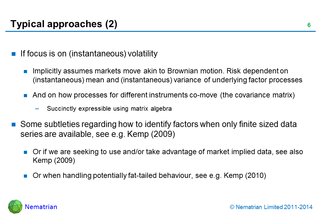 Bullet points include: If focus is on (instantaneous) volatility. Implicitly assumes markets move akin to Brownian motion. Risk dependent on (instantaneous) mean and (instantaneous) variance of underlying factor processes. And on how processes for different instruments co-move (the covariance matrix). Succinctly expressible using matrix algebra. Some subtleties regarding how to identify factors when only finite sized data series are available, see e.g. Kemp (2009). Or if we are seeking to use and/or take advantage of market implied data, see also Kemp (2009). Or when handling potentially fat-tailed behaviour, see e.g. Kemp (2010)