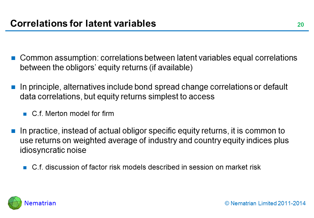 Bullet points include: Common assumption: correlations between latent variables equal correlations between the obligors' equity returns (if available). In principle, alternatives include bond spread change correlations or default data correlations, but equity returns simplest to access. C.f. Merton model for firm. In practice, instead of actual obligor specific equity returns, it is common to use returns on weighted average of industry and country equity indices plus idiosyncratic noise. C.f. discussion of factor risk models described in session on market risk