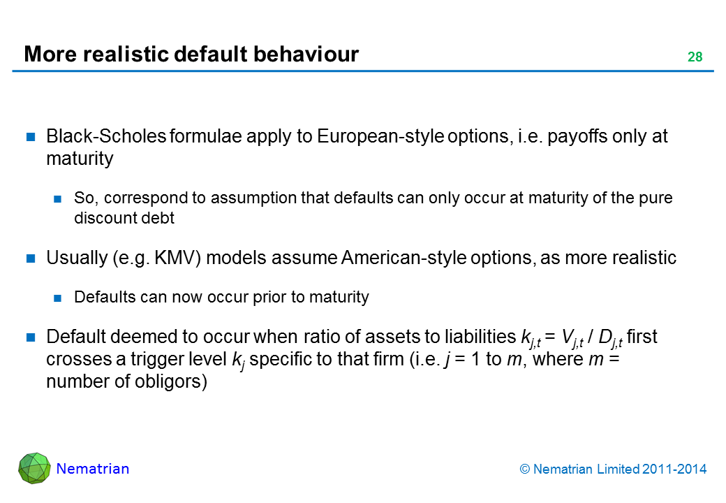 Bullet points include: Black-Scholes formulae apply to European-style options, i.e. payoffs only at maturity. So, correspond to assumption that defaults can only occur at maturity of the pure discount debt. Usually (e.g. KMV) models assume American-style options, as more realistic. Defaults can now occur prior to maturity. Default deemed to occur when ratio of assets to liabilities kj,t = Vj,t / Dj,t first crosses a trigger level kj specific to that firm (i.e. j = 1 to m, where m = number of obligors)