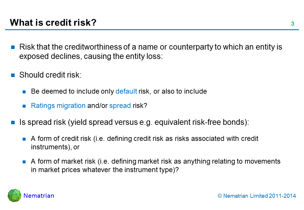 Bullet points include: Risk that the creditworthiness of a name or counterparty to which an entity is exposed declines, causing the entity loss: Should credit risk: Be deemed to include only default risk, or also to include, Ratings migration and/or spread risk? Is spread risk (yield spread versus e.g. equivalent risk-free bonds): A form of credit risk (i.e. defining credit risk as risks associated with credit instruments), or A form of market risk (i.e. defining market risk as anything relating to movements in market prices whatever the instrument type)?