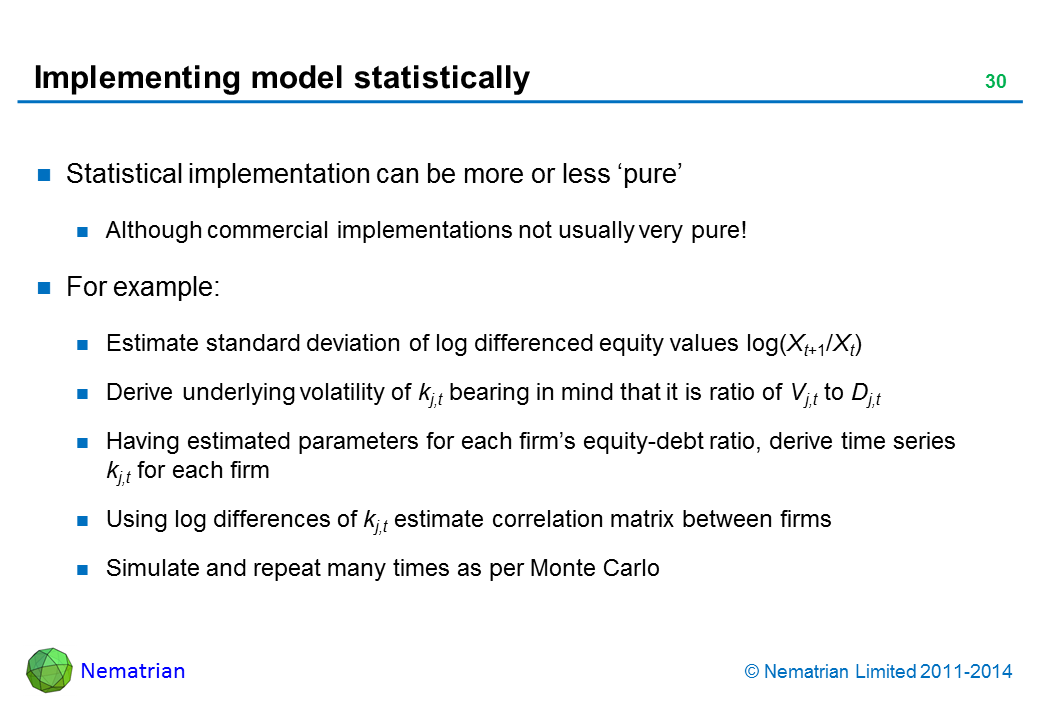 Bullet points include: Statistical implementation can be more or less 'pure'. Although commercial implementations not usually very pure! For example: Estimate standard deviation of log differenced equity values log(Xt+1/Xt). Derive underlying volatility of kj,t bearing in mind that it is ratio of Vj,t to Dj,t. Having estimated parameters for each firm's equity-debt ratio, derive time series kj,t for each firm. Using log differences of kj,t estimate correlation matrix between firms. Simulate and repeat many times as per Monte Carlo