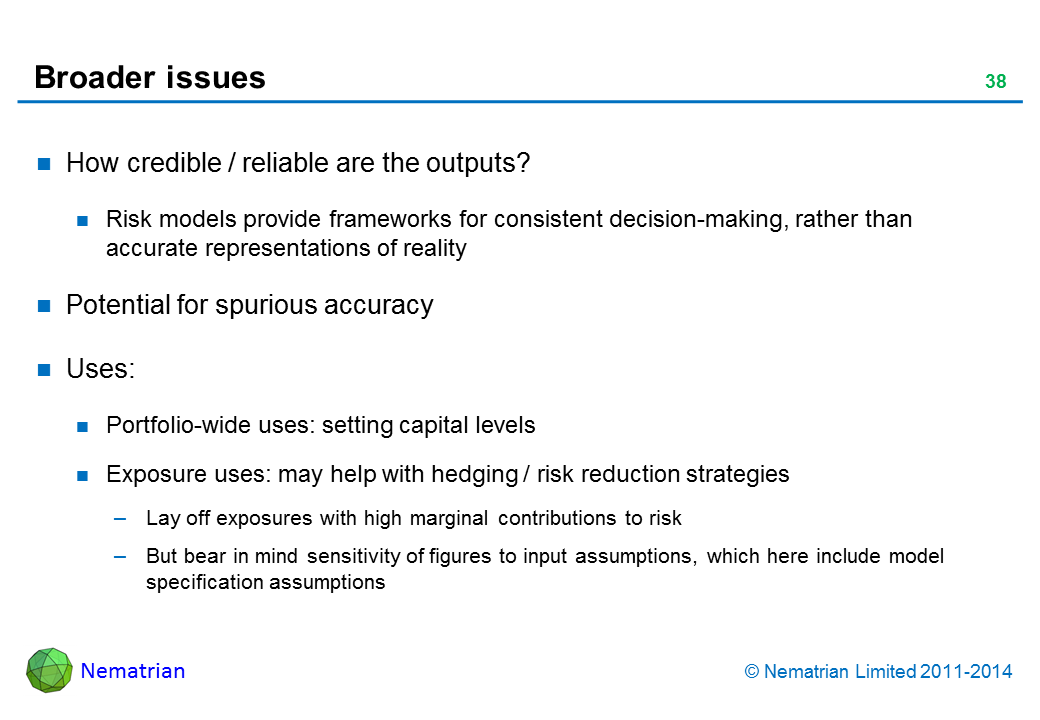 Bullet points include: How credible / reliable are the outputs? Risk models provide frameworks for consistent decision-making, rather than accurate representations of reality. Potential for spurious accuracy. Uses: Portfolio-wide uses: setting capital levels. Exposure uses: may help with hedging / risk reduction strategies. Lay off exposures with high marginal contributions to risk. But bear in mind sensitivity of figures to input assumptions, which here include model specification assumptions