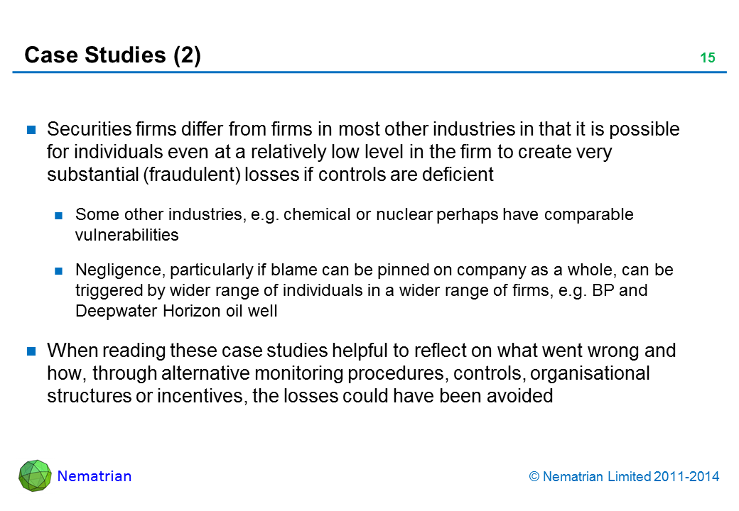 Bullet points include: Securities firms differ from firms in most other industries in that it is possible for individuals even at a relatively low level in the firm to create very substantial (fraudulent) losses if controls are deficient. Some other industries, e.g. chemical or nuclear perhaps have comparable vulnerabilities. Negligence, particularly if blame can be pinned on company as a whole, can be triggered by wider range of individuals in a wider range of firms, e.g. BP and Deepwater Horizon oil well. When reading these case studies helpful to reflect on what went wrong and how, through alternative monitoring procedures, controls, organisational structures or incentives, the losses could have been avoided
