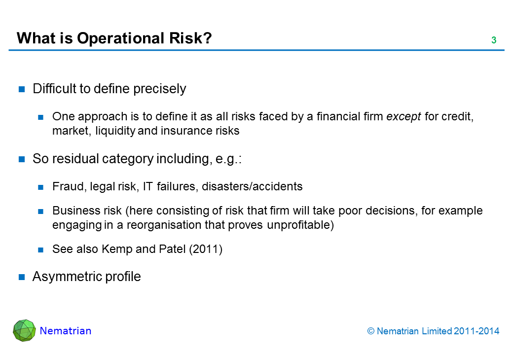 Bullet points include: Difficult to define precisely. One approach is to define it as all risks faced by a financial firm except for credit, market, liquidity and insurance risks. So residual category including, e.g.: Fraud, legal risk, IT failures, disasters/accidents. Business risk (here consisting of risk that firm will take poor decisions, for example engaging in a reorganisation that proves unprofitable). See also Kemp and Patel (2011). Asymmetric profile