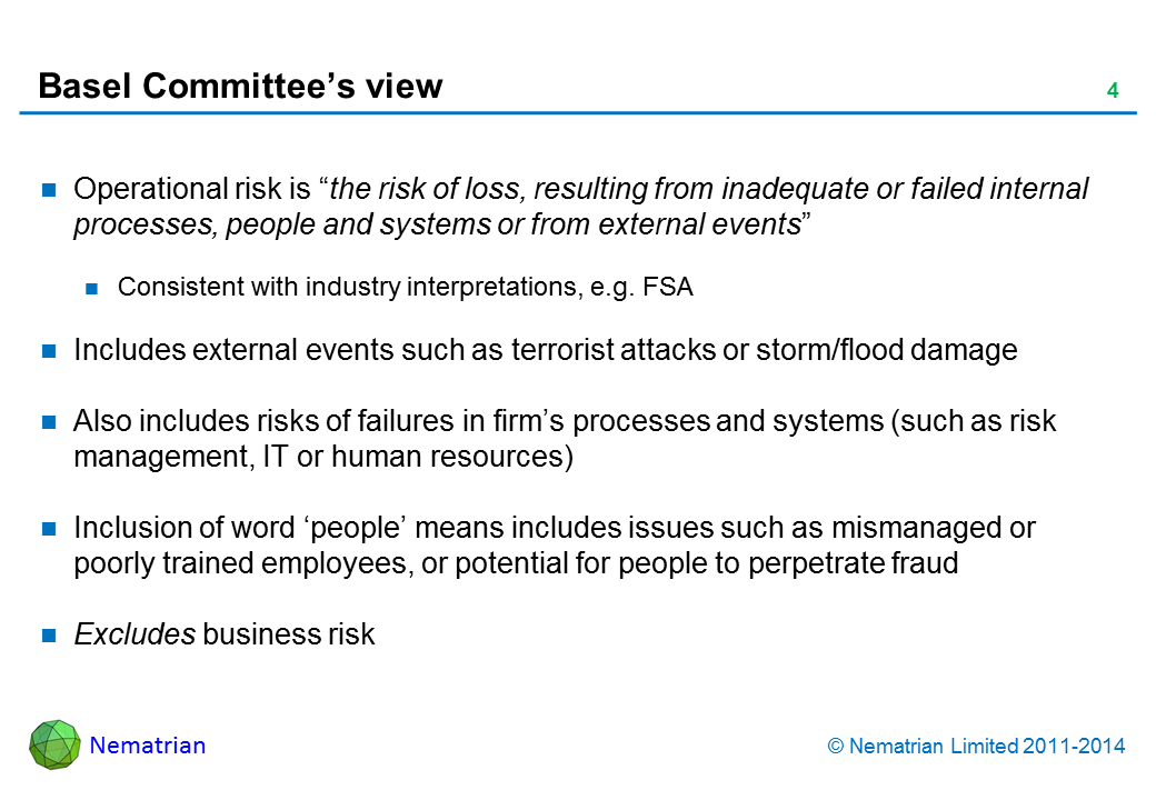 "Bullet points include: Operational risk is ""the risk of loss, resulting from inadequate or failed internal processes, people and systems or from external events"". Consistent with industry interpretations, e.g. PRA, FCA. Includes external events such as terrorist attacks or storm/flood damage. Also includes risks of failures in firm's processes and systems (such as risk management, IT or human resources). Inclusion of word 'people' means includes issues such as mis-managed or poorly trained employees, or potential for people to perpetrate fraud. Excludes business risk"