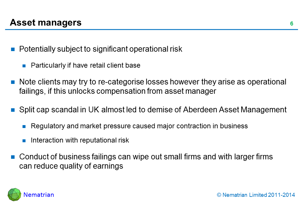Bullet points include: Potentially subject to significant operational risk. Particularly if have retail client base. Note clients may try to re-categorise losses however they arise as operational failings, if this unlocks compensation from asset manager. Split cap scandal in UK almost led to demise of Aberdeen Asset Management. Regulatory and market pressure caused major contraction in business. Interaction with reputational risk. Conduct of business failings can wipe out small firms and with larger firms can reduce quality of earnings