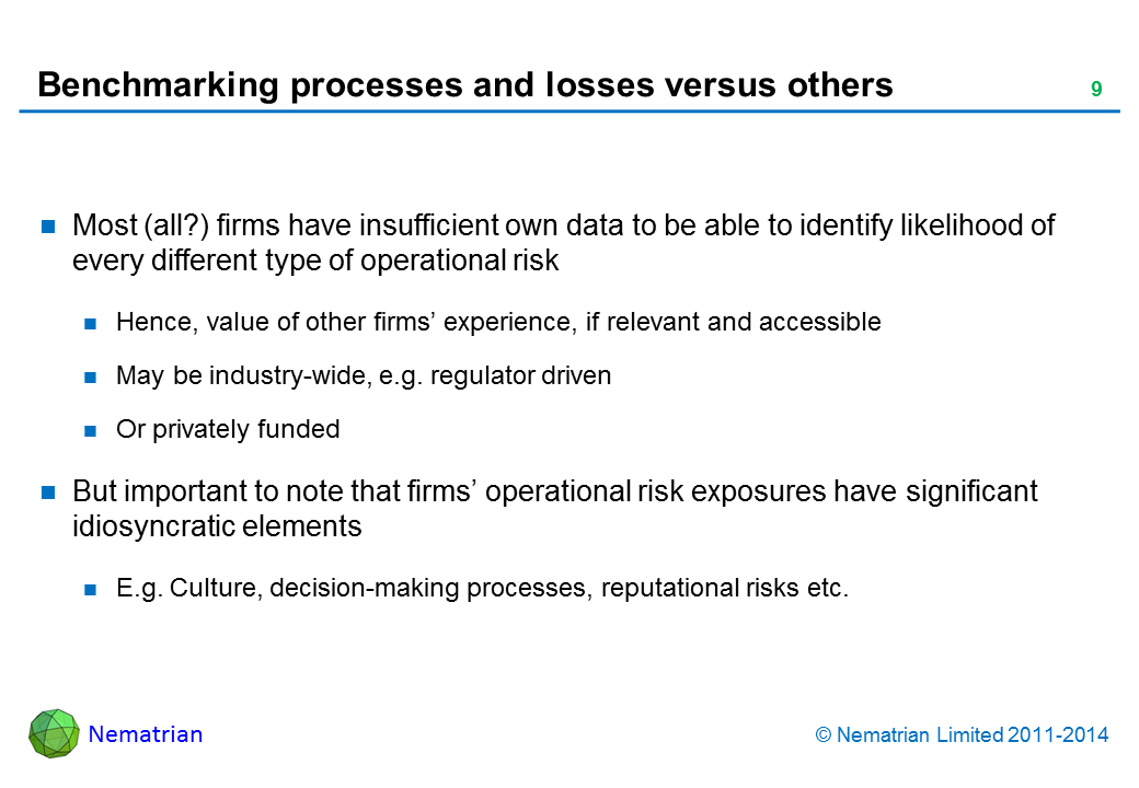 Bullet points include: Most (all?) firms have insufficient own data to be able to identify likelihood of every different type of operational risk. Hence, value of other firms' experience, if relevant and accessible. May be industry-wide, e.g. regulator driven. Or privately funded. But important to note that firms' operational risk exposures have significant idiosyncratic elements. E.g. Culture, decision-making processes, reputational risks etc.