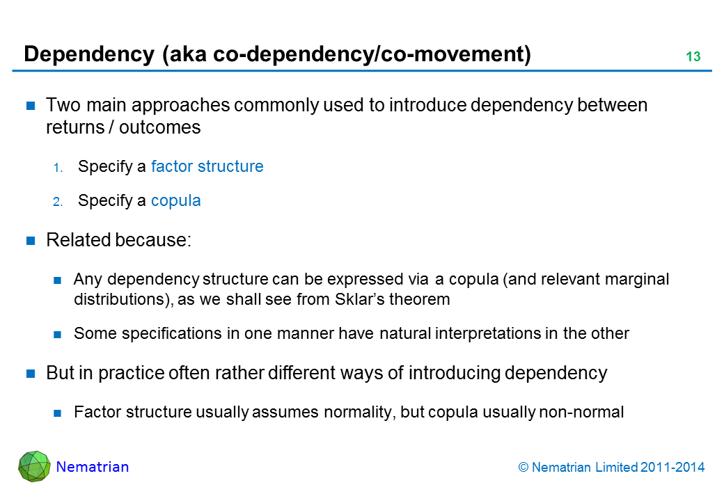 Bullet points include: Two main approaches commonly used to introduce dependency between returns / outcomes. Specify a factor structure. Specify a copula. Related because: Any dependency structure can be expressed via a copula (and relevant marginal distributions), as we shall see from Sklar's theorem. Some specifications in one manner have natural interpretations in the other. But in practice often rather different ways of introducing dependency. Factor structure usually assumes normality, but copula usually non-normal