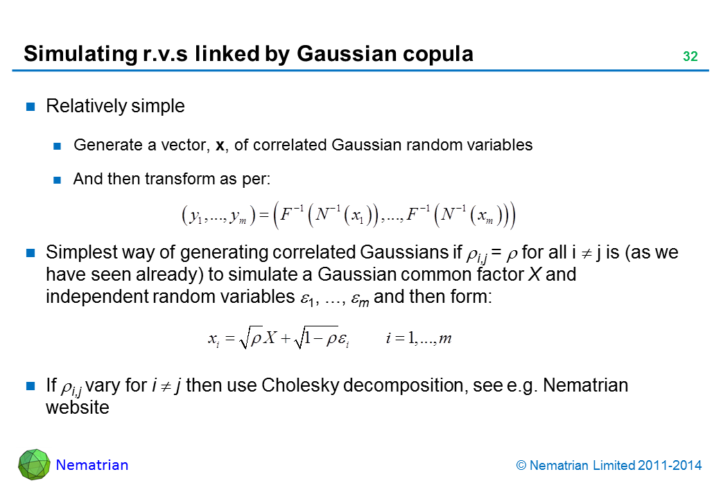Bullet points include: Relatively simple. Generate a vector, x, of correlated Gaussian random variables. And then transform as follows, where inverse cdf of the target marginal is: Simplest way of generating correlated Gaussians if rho i,j = rho for all i <> j is (as we have seen already) to simulate a Gaussian common factor X and independent random variables epsilon 1, ..., epsilon m and then form: If rho i,j vary for i <> j then use Cholesky decomposition, see e.g. Nematrian website