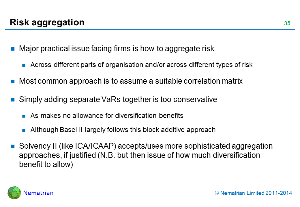 Bullet points include: Major practical issue facing firms is how to aggregate risk. Across different parts of organisation and/or across different types of risk. Most common approach is to assume a suitable correlation matrix. Simply adding separate VaRs together is too conservative. As makes no allowance for diversification benefits. Although Basel II largely follows this block additive approach. Solvency II (like ICA/ICAAP) accepts/uses more sophisticated aggregation approaches, if justified (N.B. but then issue of how much diversification benefit to allow)